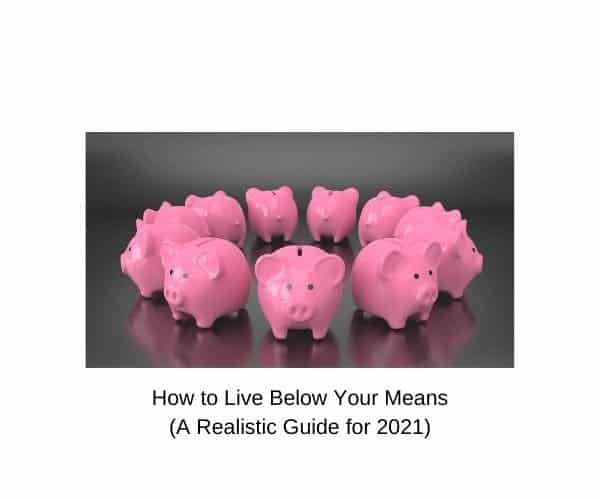 How to Live Below Your Means (A Realistic Guide for 2021)